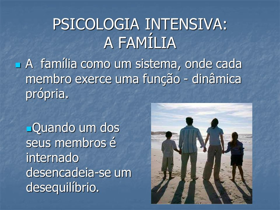 PSICOLOGIA INTENSIVA: A FAMÍLIA A família como um sistema, onde cada membro exerce uma função - dinâmica própria. A família como um sistema, onde cada