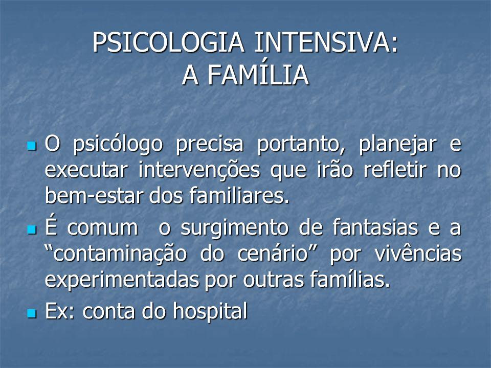PSICOLOGIA INTENSIVA: A FAMÍLIA O psicólogo precisa portanto, planejar e executar intervenções que irão refletir no bem-estar dos familiares. O psicól