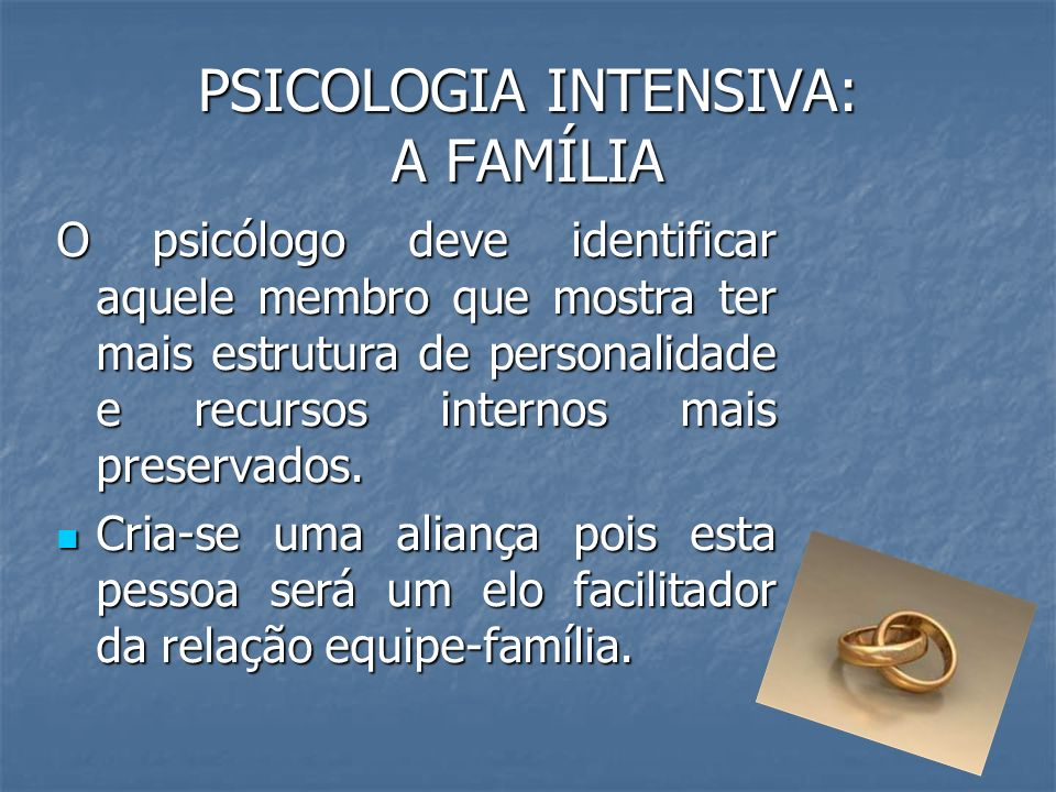 PSICOLOGIA INTENSIVA: A FAMÍLIA O psicólogo deve identificar aquele membro que mostra ter mais estrutura de personalidade e recursos internos mais pre