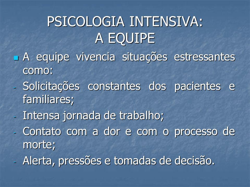 PSICOLOGIA INTENSIVA: A EQUIPE A equipe vivencia situações estressantes como: A equipe vivencia situações estressantes como: - Solicitações constantes
