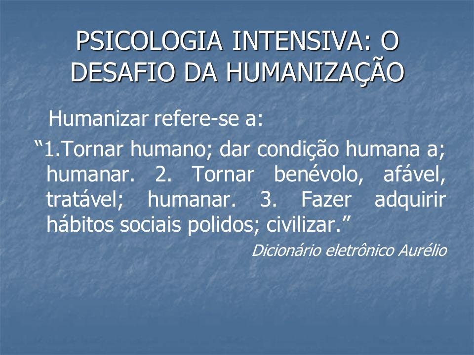 PSICOLOGIA INTENSIVA: O DESAFIO DA HUMANIZAÇÃO Humanizar refere-se a: 1.Tornar humano; dar condição humana a; humanar. 2. Tornar benévolo, afável, tra