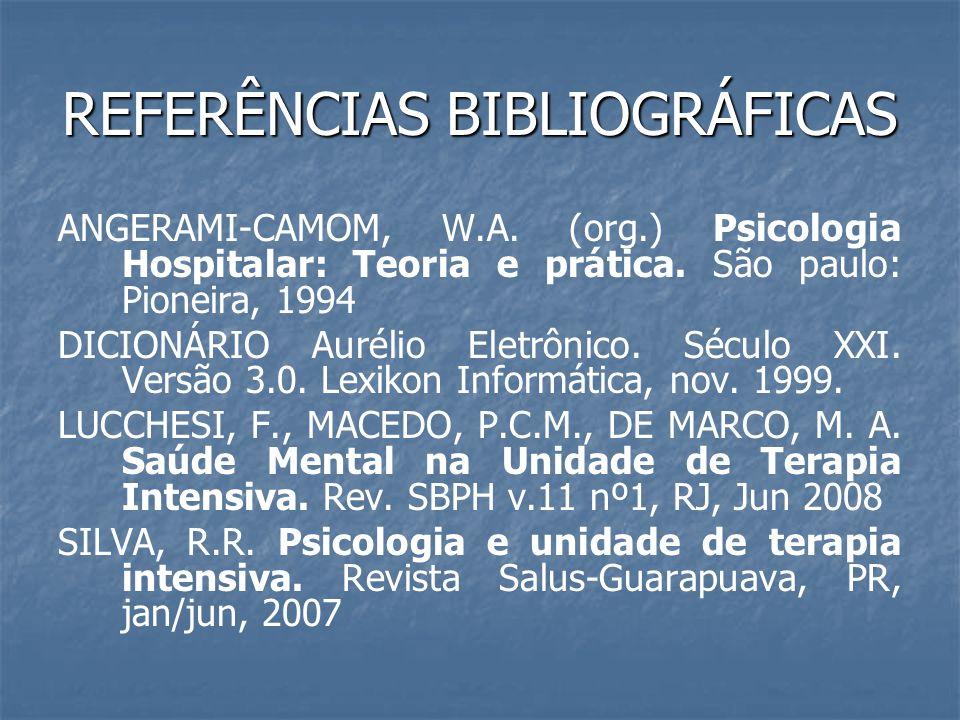 REFERÊNCIAS BIBLIOGRÁFICAS ANGERAMI-CAMOM, W.A. (org.) Psicologia Hospitalar: Teoria e prática. São paulo: Pioneira, 1994 DICIONÁRIO Aurélio Eletrônic