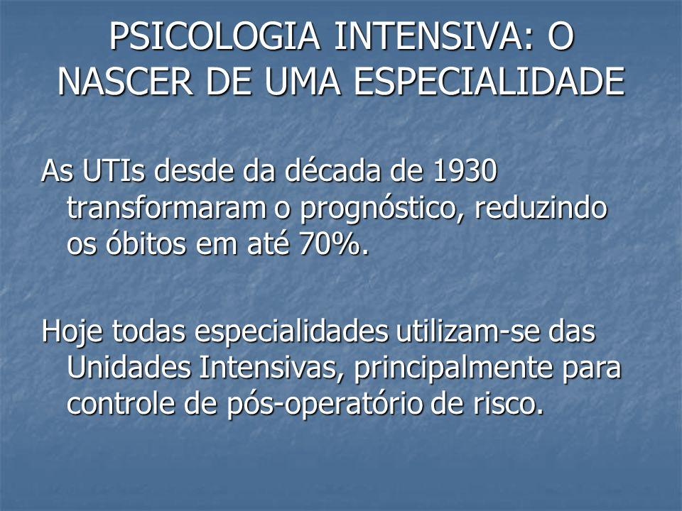 PSICOLOGIA INTENSIVA: O NASCER DE UMA ESPECIALIDADE As UTIs desde da década de 1930 transformaram o prognóstico, reduzindo os óbitos em até 70%. Hoje