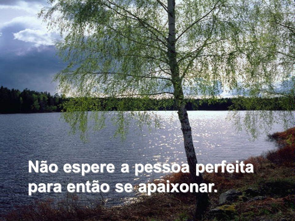 Não espere a pessoa perfeita para então se apaixonar.