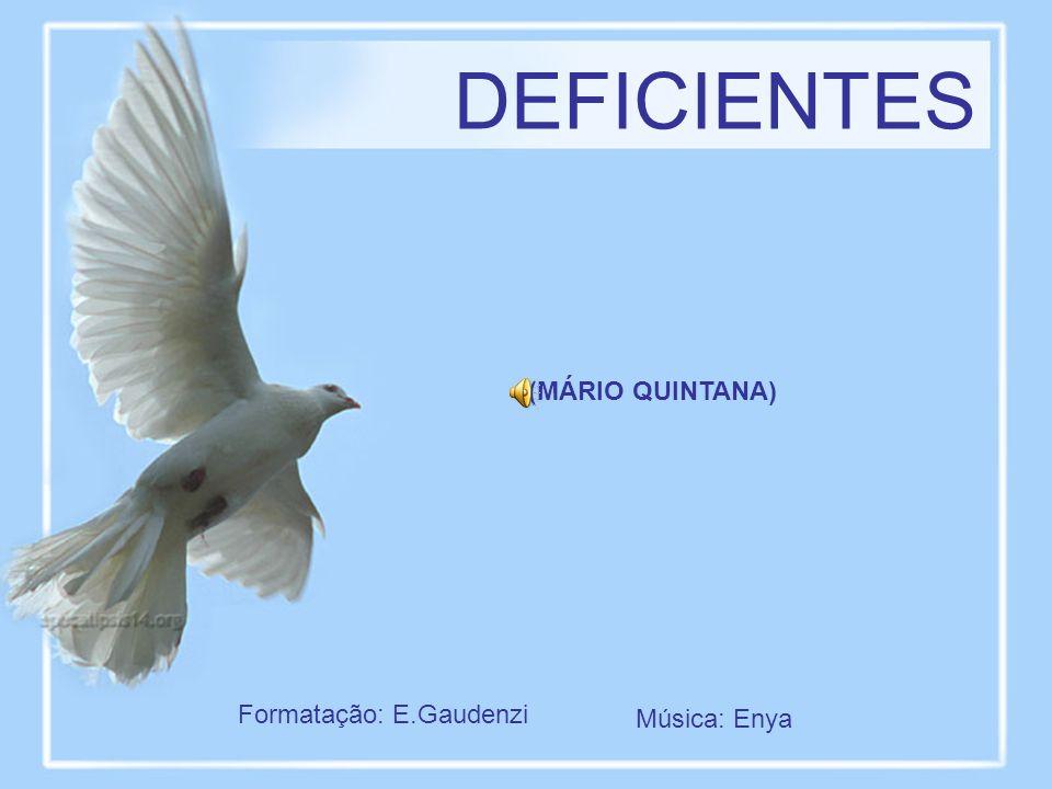 DEFICIENTES (MÁRIO QUINTANA) Formatação: E.Gaudenzi Música: Enya