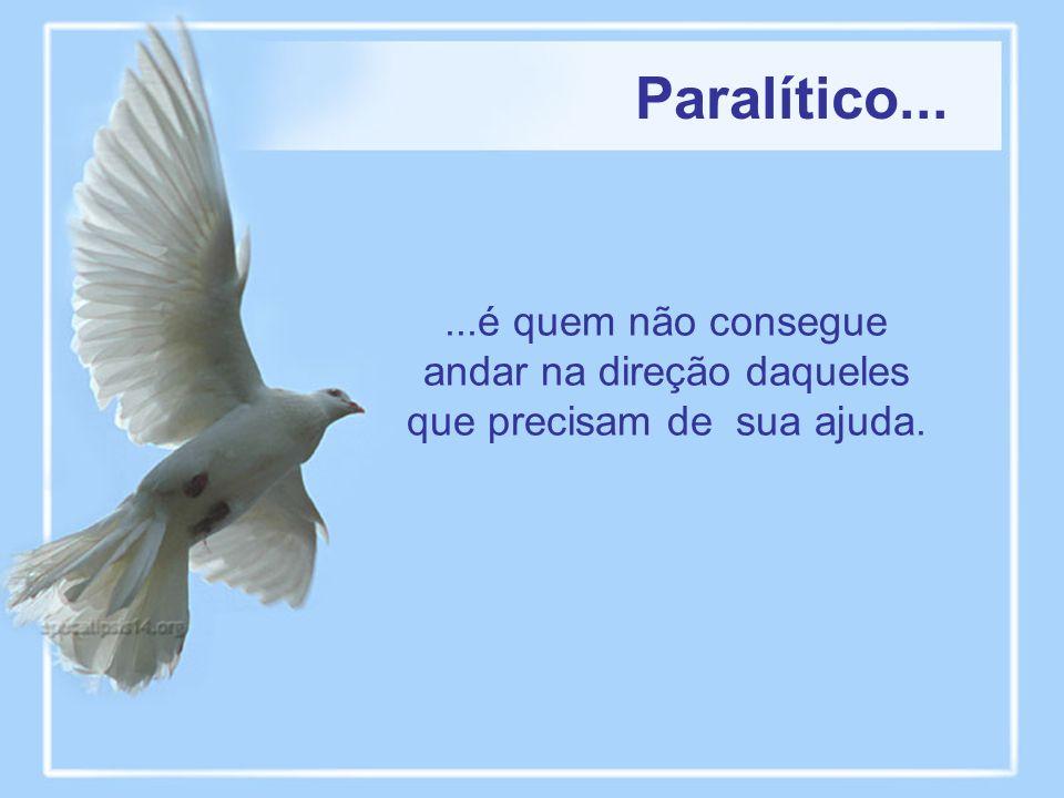 Paralítico......é quem não consegue andar na direção daqueles que precisam de sua ajuda.