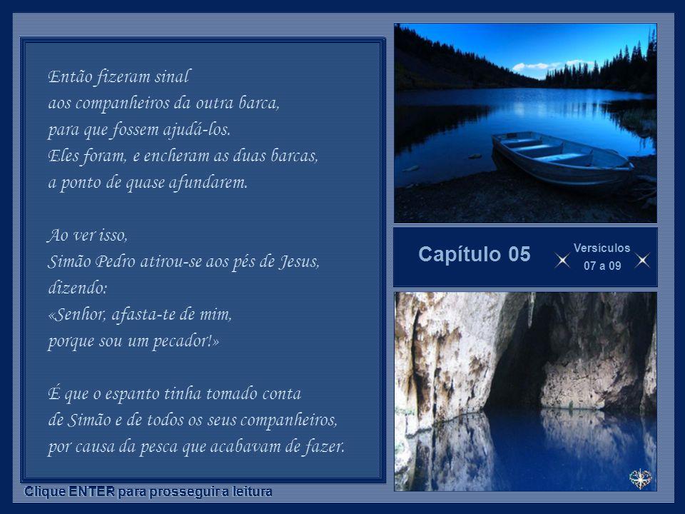 Clique ENTER para prosseguir a leitura Capítulo 05 Versículos 04 a 06 Quando acabou de falar, disse a Simão: «Avance para águas mais profundas, e lanc