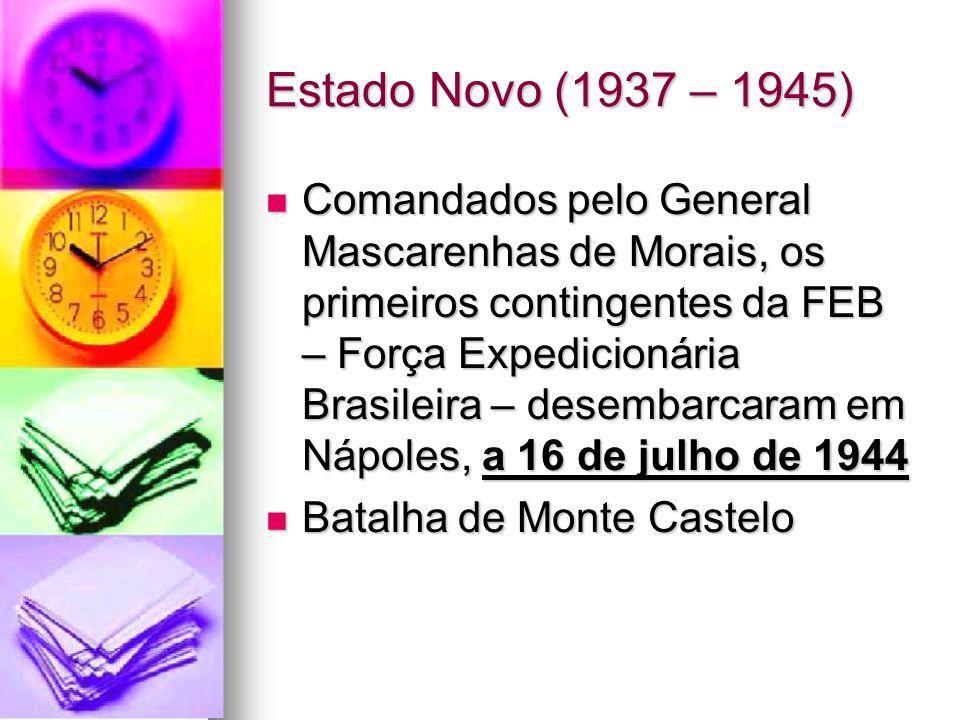 Estado Novo (1937 – 1945) Comandados pelo General Mascarenhas de Morais, os primeiros contingentes da FEB – Força Expedicionária Brasileira – desembar