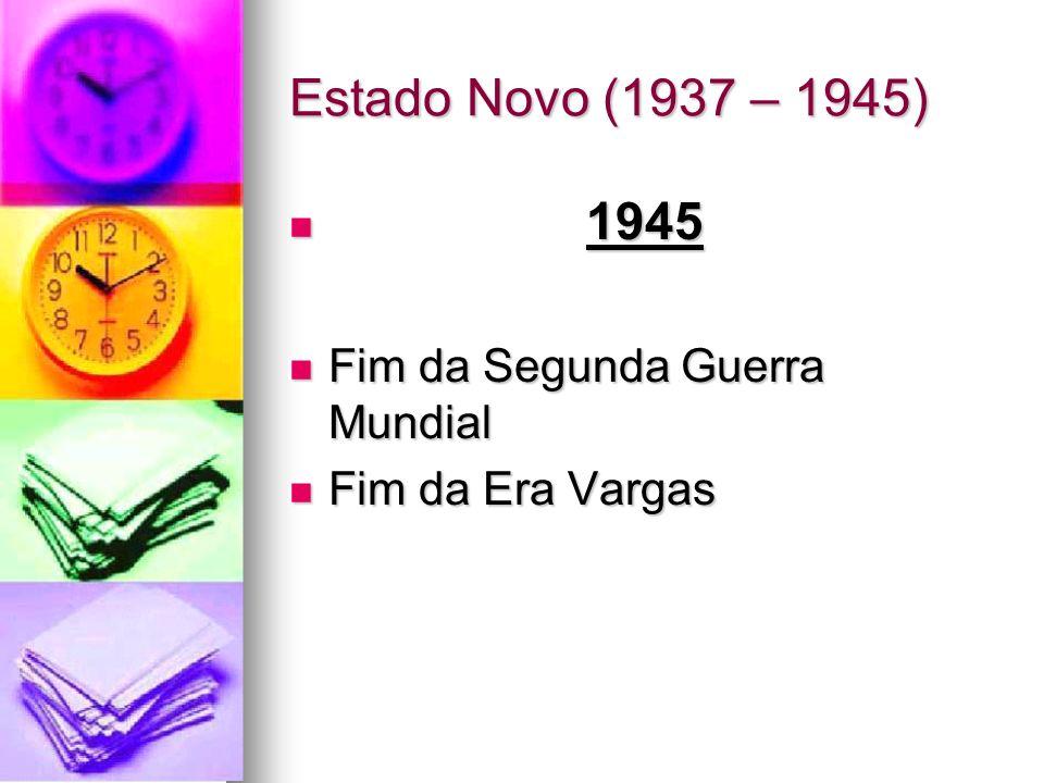 Estado Novo (1937 – 1945) 1945 1945 Fim da Segunda Guerra Mundial Fim da Segunda Guerra Mundial Fim da Era Vargas Fim da Era Vargas