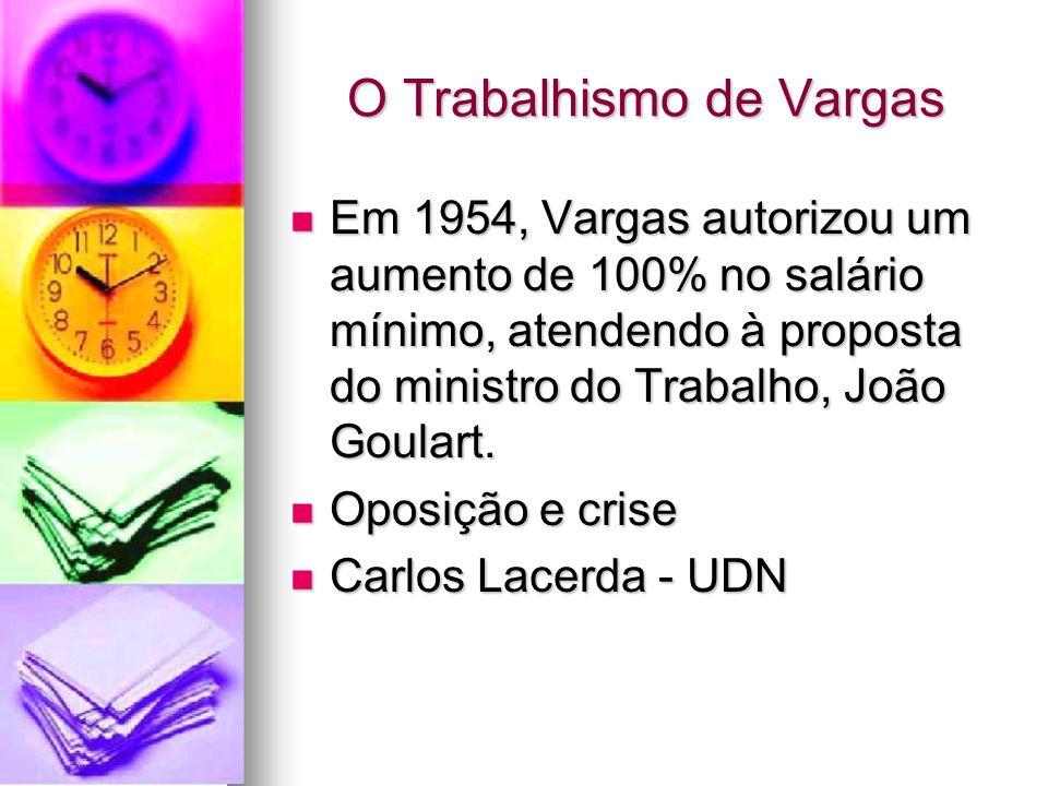 O Trabalhismo de Vargas Em 1954, Vargas autorizou um aumento de 100% no salário mínimo, atendendo à proposta do ministro do Trabalho, João Goulart. Em