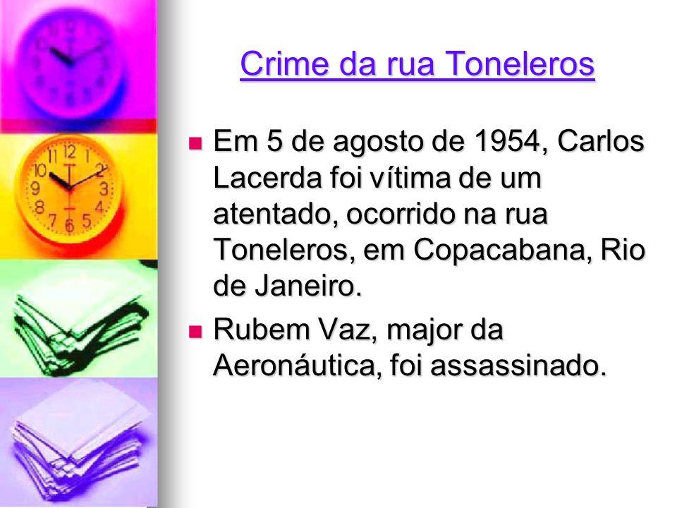 Crime da rua Toneleros Em 5 de agosto de 1954, Carlos Lacerda foi vítima de um atentado, ocorrido na rua Toneleros, em Copacabana, Rio de Janeiro. Em