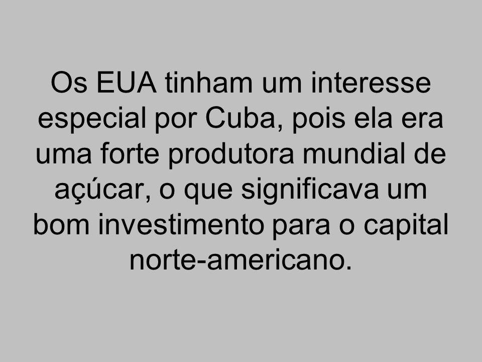 Os EUA tinham um interesse especial por Cuba, pois ela era uma forte produtora mundial de açúcar, o que significava um bom investimento para o capital