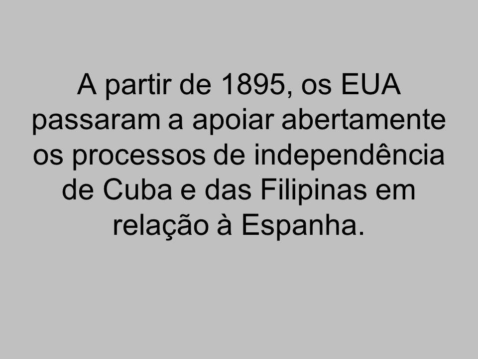 A partir de 1895, os EUA passaram a apoiar abertamente os processos de independência de Cuba e das Filipinas em relação à Espanha.
