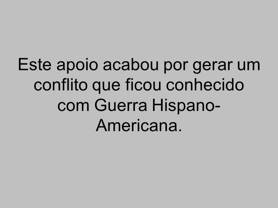 Este apoio acabou por gerar um conflito que ficou conhecido com Guerra Hispano- Americana.