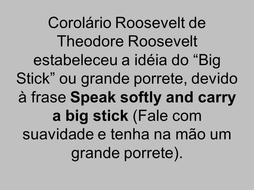 Corolário Roosevelt de Theodore Roosevelt estabeleceu a idéia do Big Stick ou grande porrete, devido à frase Speak softly and carry a big stick (Fale