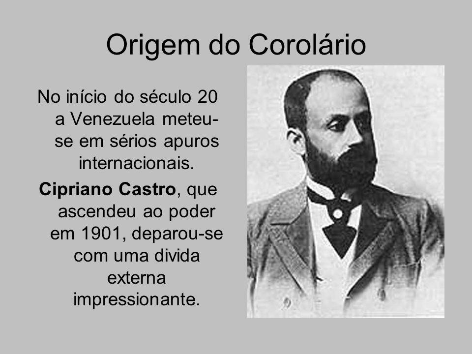 Origem do Corolário No início do século 20 a Venezuela meteu- se em sérios apuros internacionais. Cipriano Castro, que ascendeu ao poder em 1901, depa