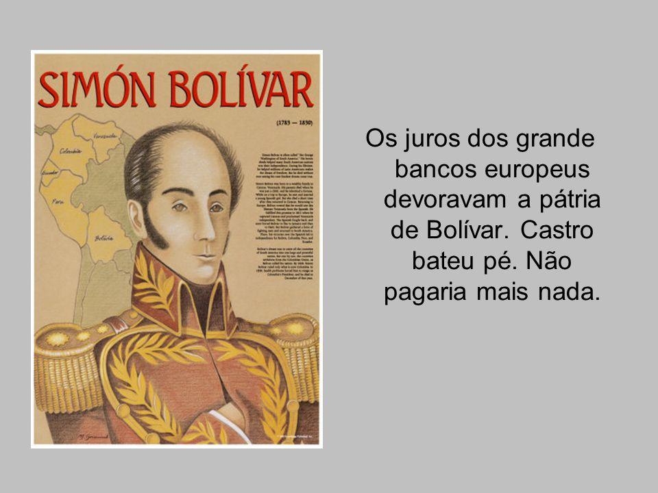 Os juros dos grande bancos europeus devoravam a pátria de Bolívar. Castro bateu pé. Não pagaria mais nada.