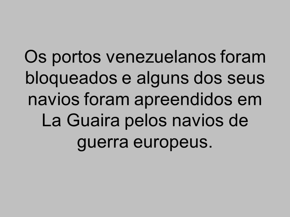 Os portos venezuelanos foram bloqueados e alguns dos seus navios foram apreendidos em La Guaira pelos navios de guerra europeus.