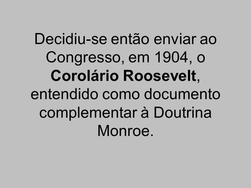 Decidiu-se então enviar ao Congresso, em 1904, o Corolário Roosevelt, entendido como documento complementar à Doutrina Monroe.