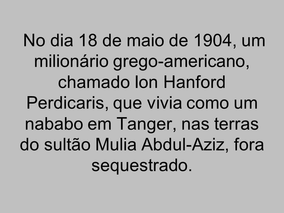 No dia 18 de maio de 1904, um milionário grego-americano, chamado Ion Hanford Perdicaris, que vivia como um nababo em Tanger, nas terras do sultão Mul