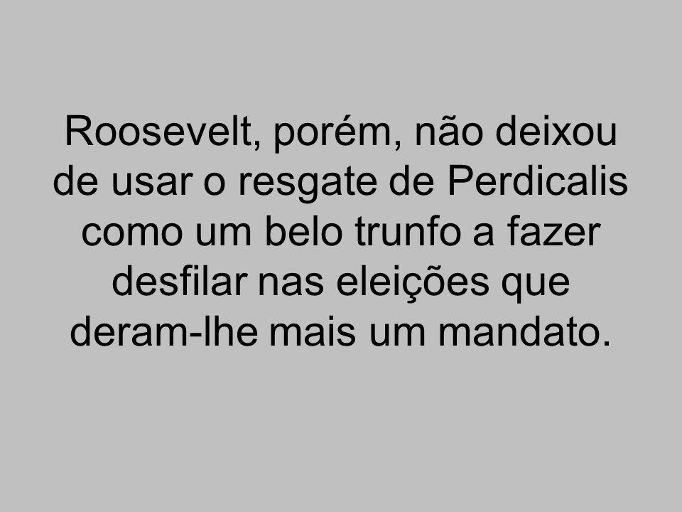 Roosevelt, porém, não deixou de usar o resgate de Perdicalis como um belo trunfo a fazer desfilar nas eleições que deram-lhe mais um mandato.