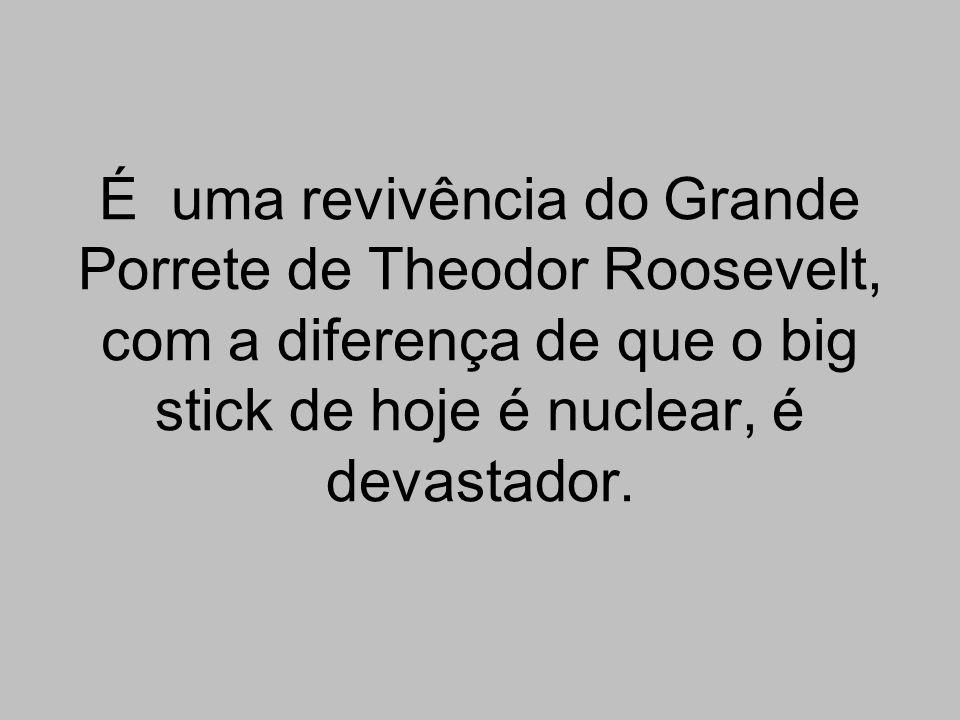 É uma revivência do Grande Porrete de Theodor Roosevelt, com a diferença de que o big stick de hoje é nuclear, é devastador.