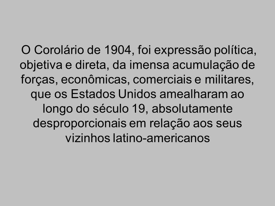 O Corolário de 1904, foi expressão política, objetiva e direta, da imensa acumulação de forças, econômicas, comerciais e militares, que os Estados Uni