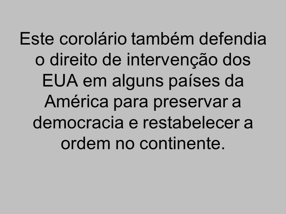 Este corolário também defendia o direito de intervenção dos EUA em alguns países da América para preservar a democracia e restabelecer a ordem no cont