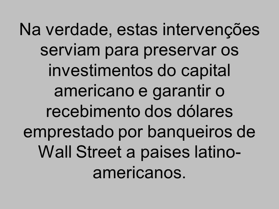 Na verdade, estas intervenções serviam para preservar os investimentos do capital americano e garantir o recebimento dos dólares emprestado por banque