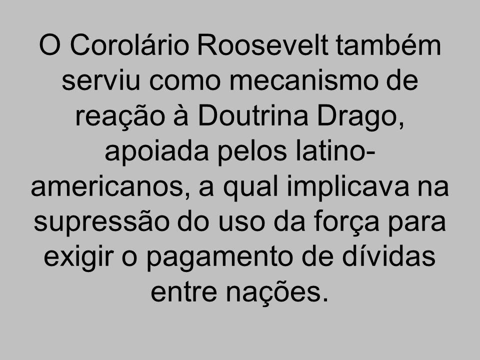O Corolário Roosevelt também serviu como mecanismo de reação à Doutrina Drago, apoiada pelos latino- americanos, a qual implicava na supressão do uso