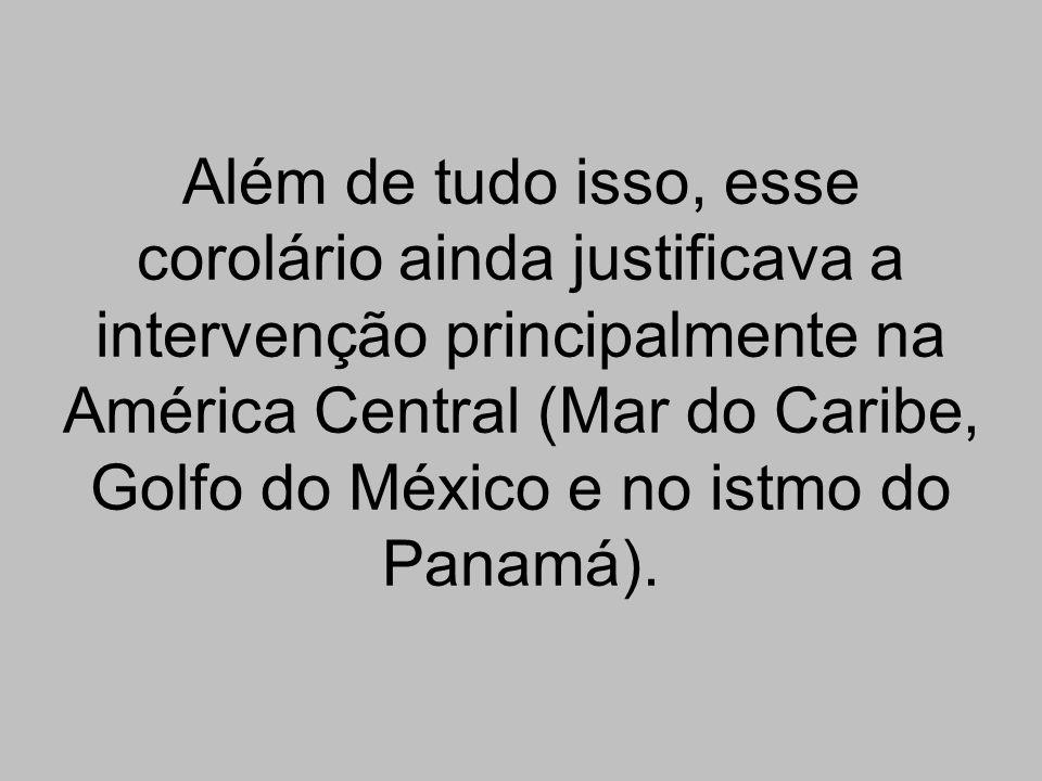 Além de tudo isso, esse corolário ainda justificava a intervenção principalmente na América Central (Mar do Caribe, Golfo do México e no istmo do Pana