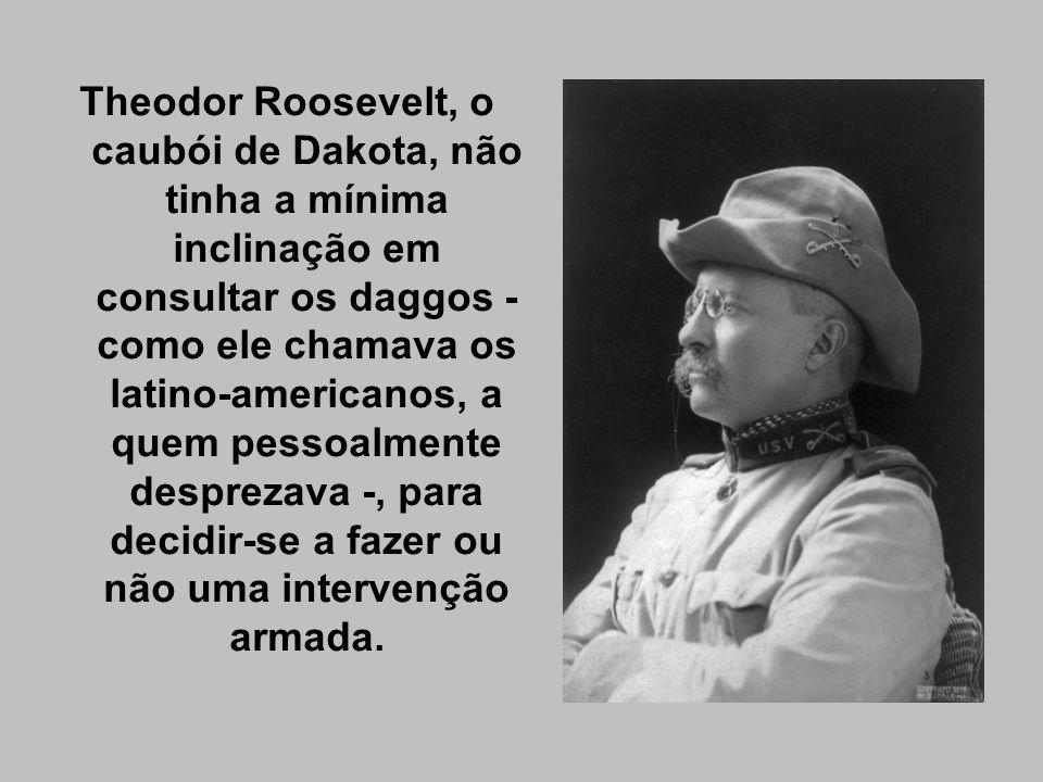 Theodor Roosevelt, o caubói de Dakota, não tinha a mínima inclinação em consultar os daggos - como ele chamava os latino-americanos, a quem pessoalmen