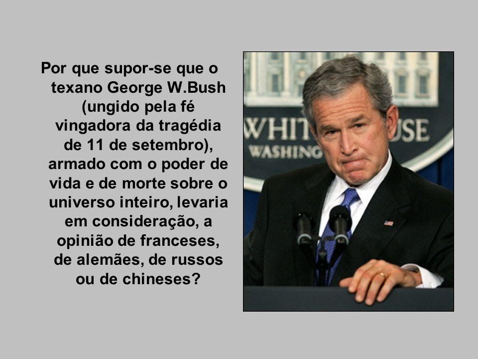 Por que supor-se que o texano George W.Bush (ungido pela fé vingadora da tragédia de 11 de setembro), armado com o poder de vida e de morte sobre o un