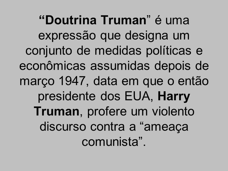 Doutrina Truman é uma expressão que designa um conjunto de medidas políticas e econômicas assumidas depois de março 1947, data em que o então presiden