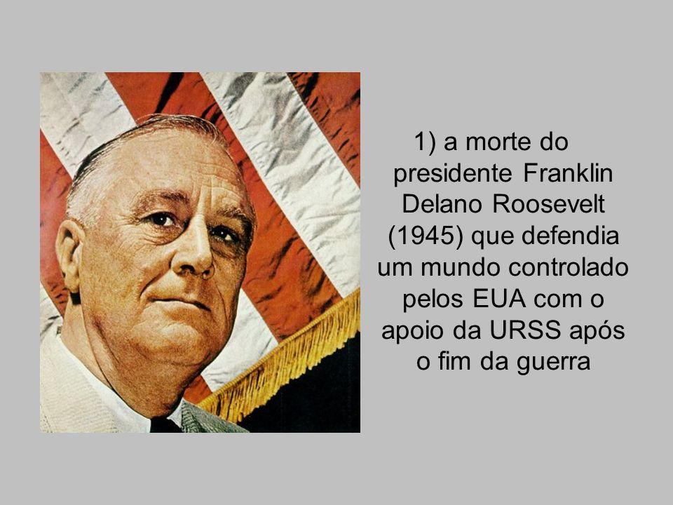 1) a morte do presidente Franklin Delano Roosevelt (1945) que defendia um mundo controlado pelos EUA com o apoio da URSS após o fim da guerra