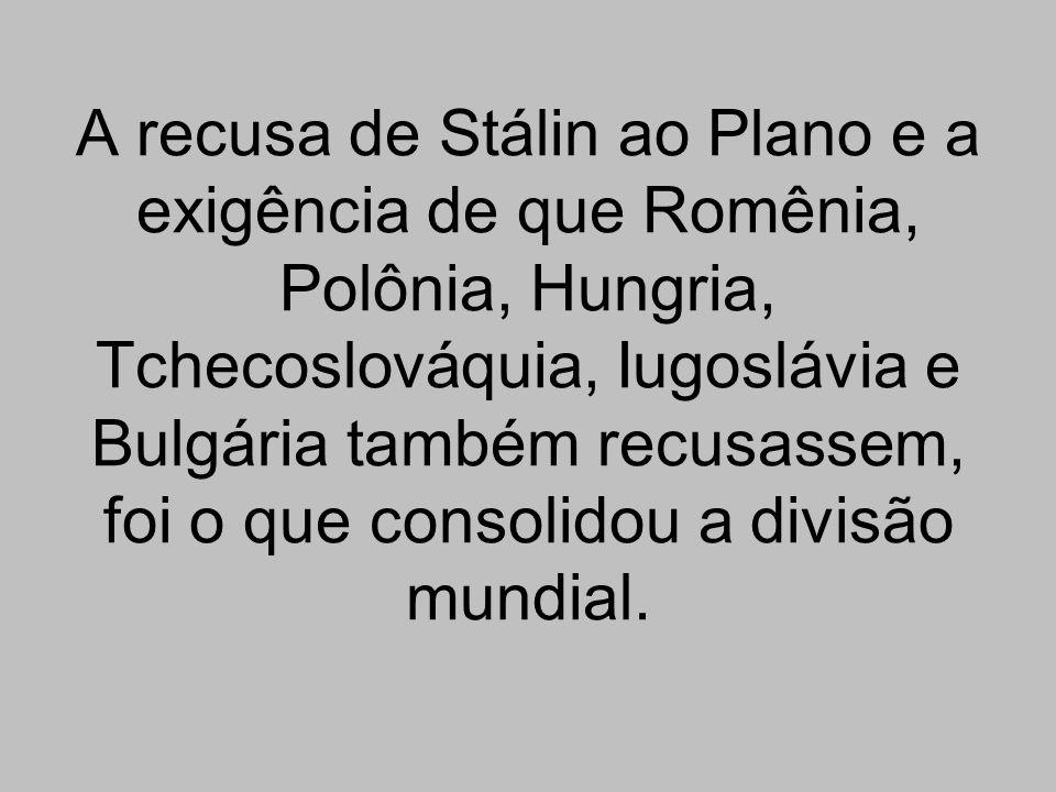A recusa de Stálin ao Plano e a exigência de que Romênia, Polônia, Hungria, Tchecoslováquia, Iugoslávia e Bulgária também recusassem, foi o que consol