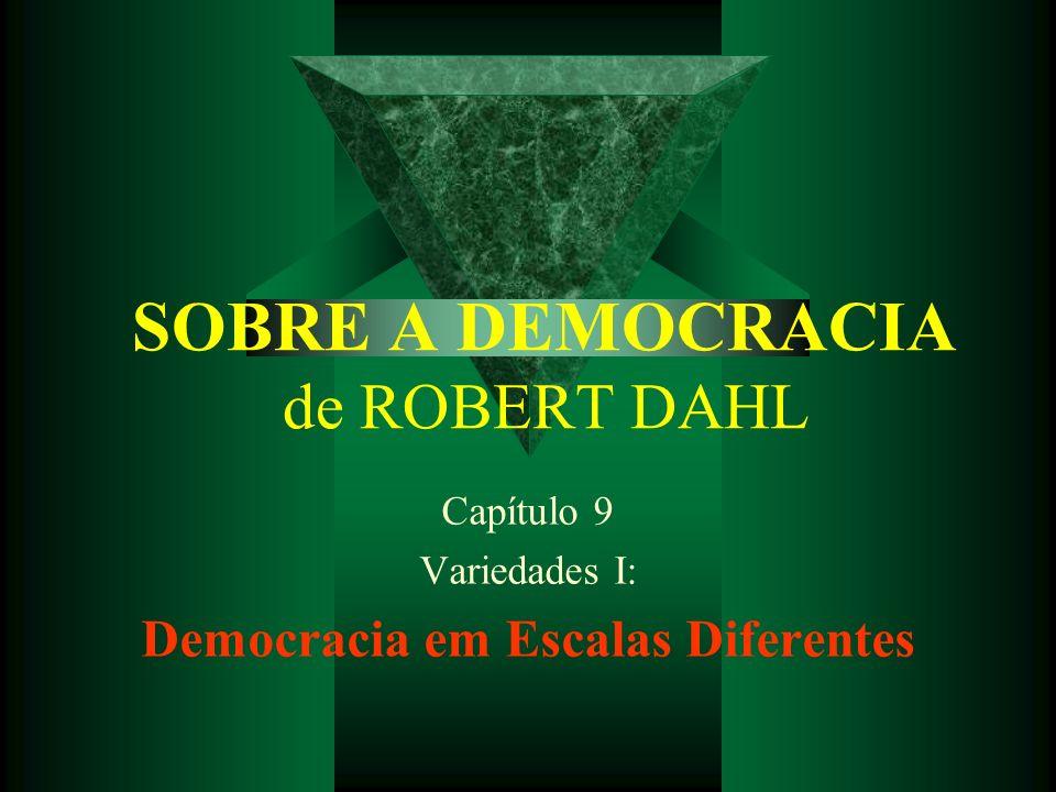 SOBRE A DEMOCRACIA de ROBERT DAHL Capítulo 9 Variedades I: Democracia em Escalas Diferentes