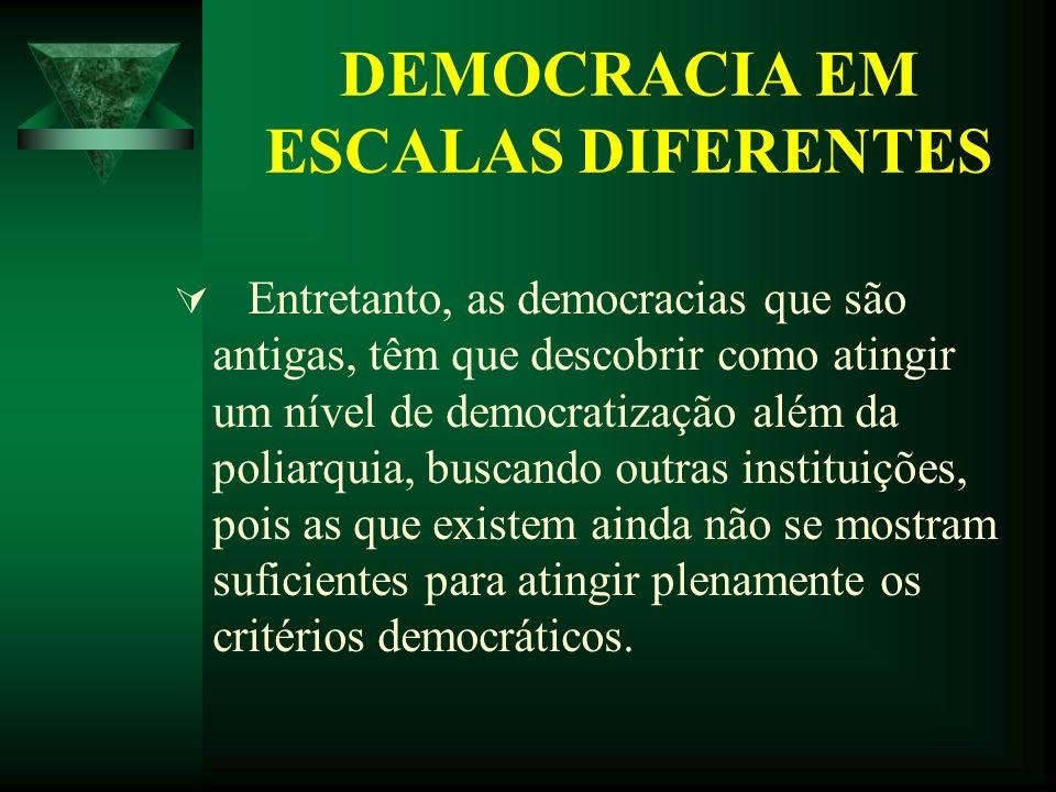 DEMOCRACIA EM ESCALAS DIFERENTES Entretanto, as democracias que são antigas, têm que descobrir como atingir um nível de democratização além da poliarq