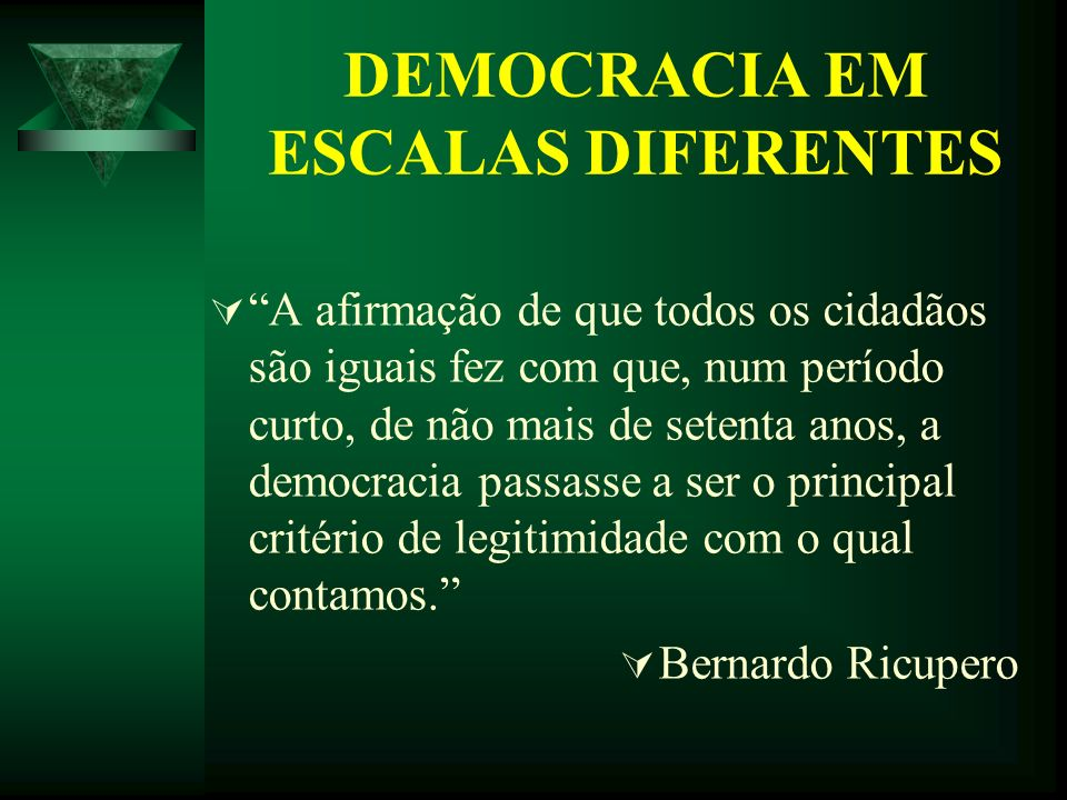 DEMOCRACIA EM ESCALAS DIFERENTES A afirmação de que todos os cidadãos são iguais fez com que, num período curto, de não mais de setenta anos, a democr