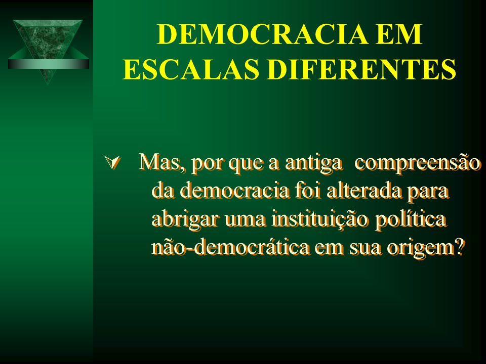 DEMOCRACIA EM ESCALAS DIFERENTES Mas, por que a antiga compreensão da democracia foi alterada para abrigar uma instituição política não-democrática em