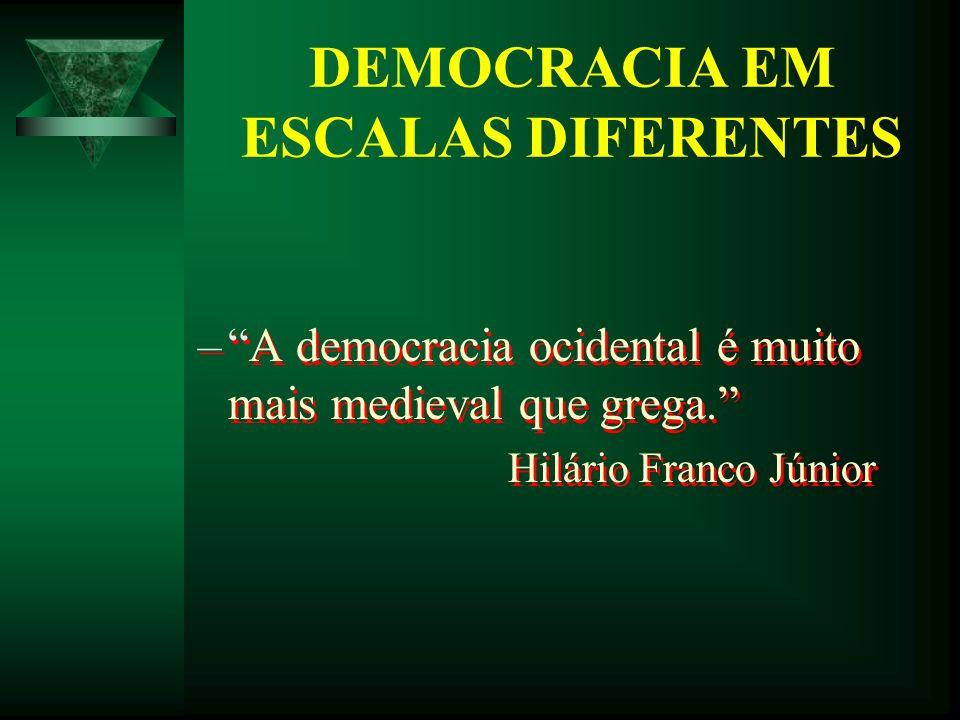 DEMOCRACIA EM ESCALAS DIFERENTES –A democracia ocidental é muito mais medieval que grega. Hilário Franco Júnior –A democracia ocidental é muito mais m