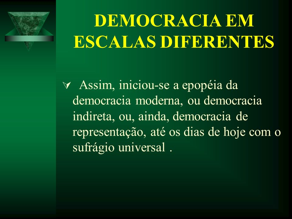DEMOCRACIA EM ESCALAS DIFERENTES Assim, iniciou-se a epopéia da democracia moderna, ou democracia indireta, ou, ainda, democracia de representação, at