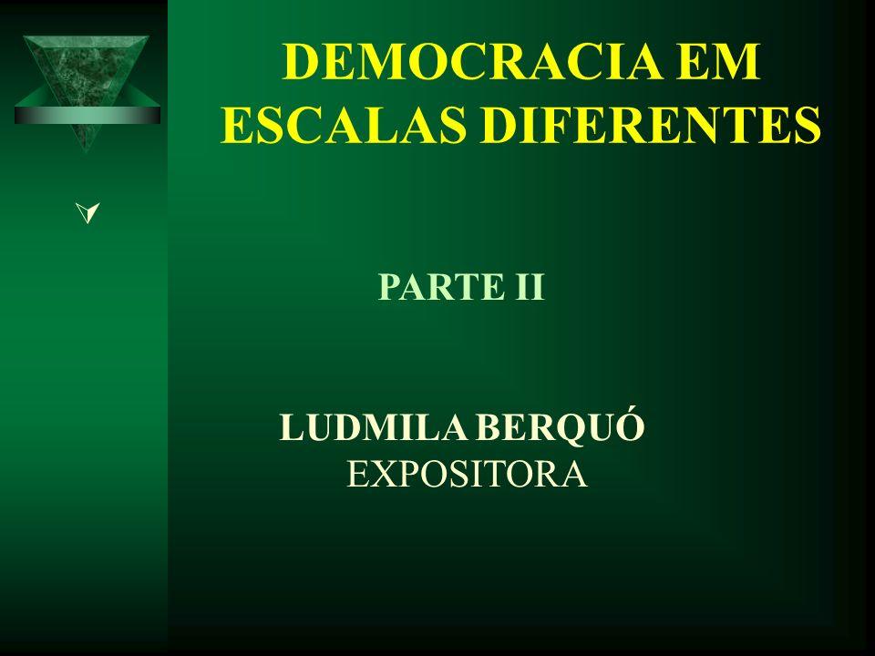 DEMOCRACIA EM ESCALAS DIFERENTES PARTE II LUDMILA BERQUÓ EXPOSITORA