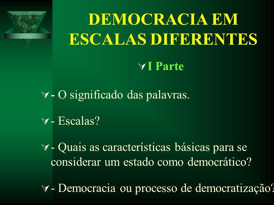 DEMOCRACIA EM ESCALAS DIFERENTES I Parte - O significado das palavras. - Escalas? - Quais as características básicas para se considerar um estado como