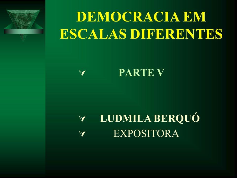 DEMOCRACIA EM ESCALAS DIFERENTES PARTE V LUDMILA BERQUÓ EXPOSITORA
