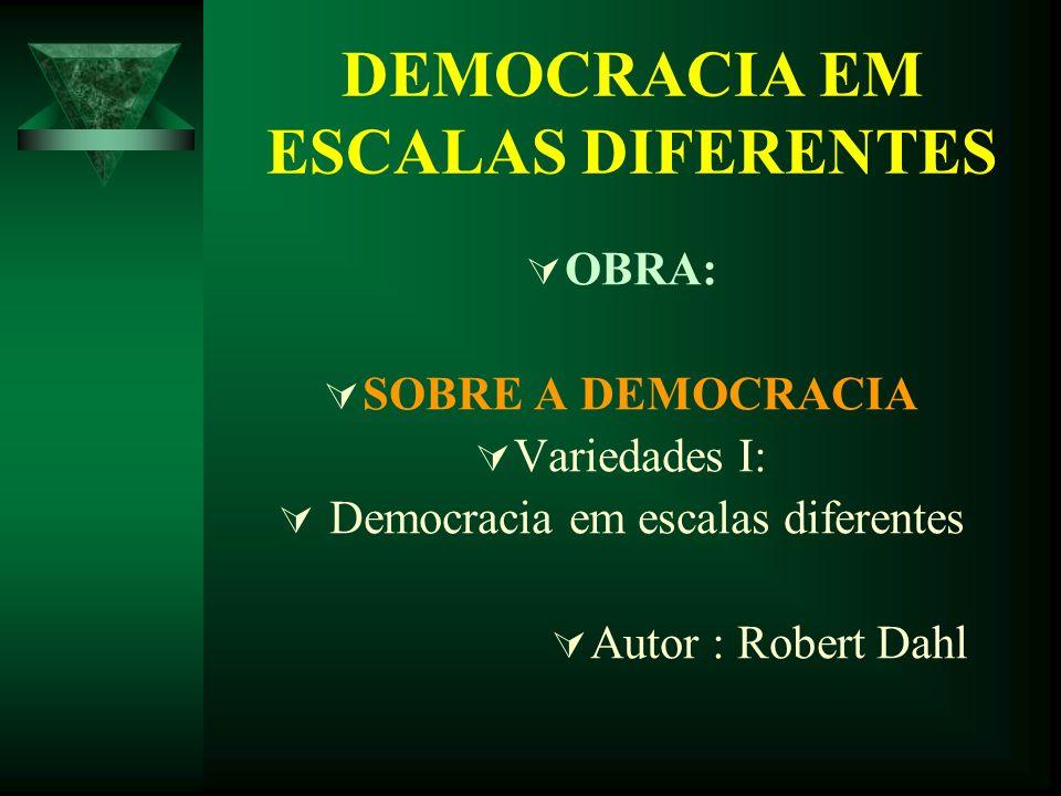 DEMOCRACIA EM ESCALAS DIFERENTES OBRA: SOBRE A DEMOCRACIA Variedades I: Democracia em escalas diferentes Autor : Robert Dahl