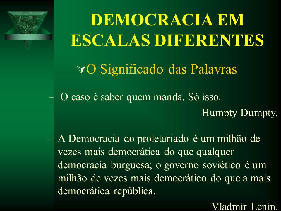 DEMOCRACIA EM ESCALAS DIFERENTES O Significado das Palavras – O caso é saber quem manda. Só isso. Humpty Dumpty. –A Democracia do proletariado é um mi