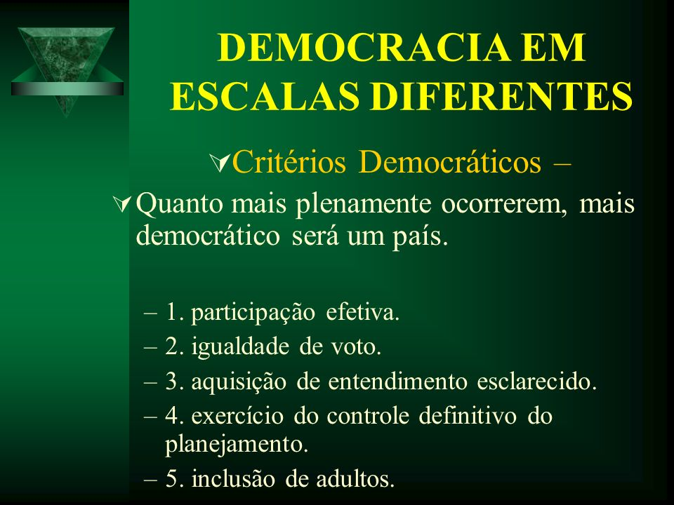 DEMOCRACIA EM ESCALAS DIFERENTES Critérios Democráticos – Quanto mais plenamente ocorrerem, mais democrático será um país. –1. participação efetiva. –