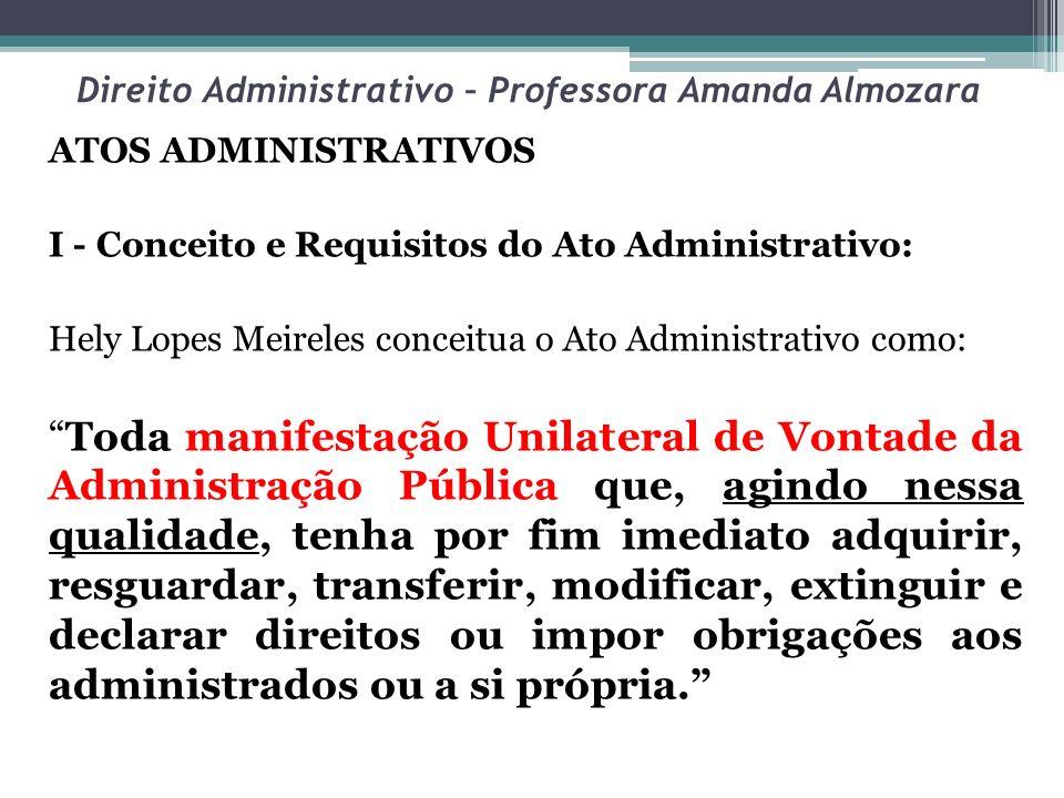 Direito Administrativo – Professora Amanda Almozara ATOS ADMINISTRATIVOS I - Conceito e Requisitos do Ato Administrativo: Hely Lopes Meireles conceitu