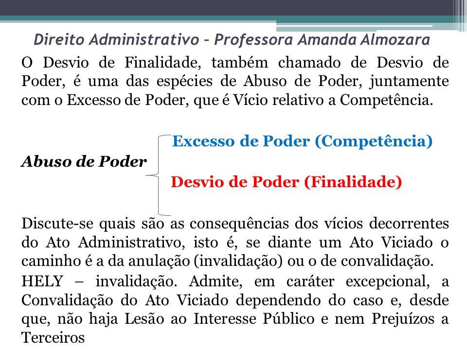 Direito Administrativo – Professora Amanda Almozara O Desvio de Finalidade, também chamado de Desvio de Poder, é uma das espécies de Abuso de Poder, j